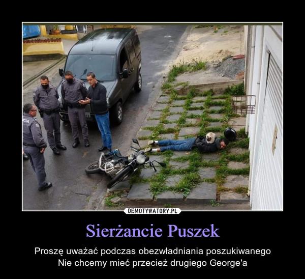 Sierżancie Puszek – Proszę uważać podczas obezwładniania poszukiwanegoNie chcemy mieć przecież drugiego George'a