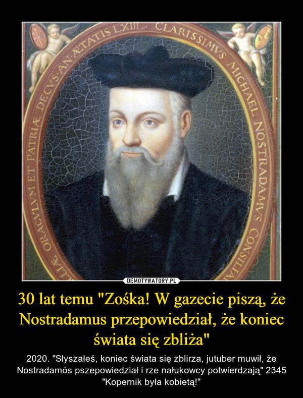 """30 lat temu """"Zośka! W gazecie piszą, że Nostradamus przepowiedział, że koniec świata się zbliża"""" – 2020. """"Słyszałeś, koniec świata się zblirza, jutuber muwił, że Nostradamós pszepowiedział i rze nałukowcy potwierdzają"""" 2345 """"Kopernik była kobietą!"""""""