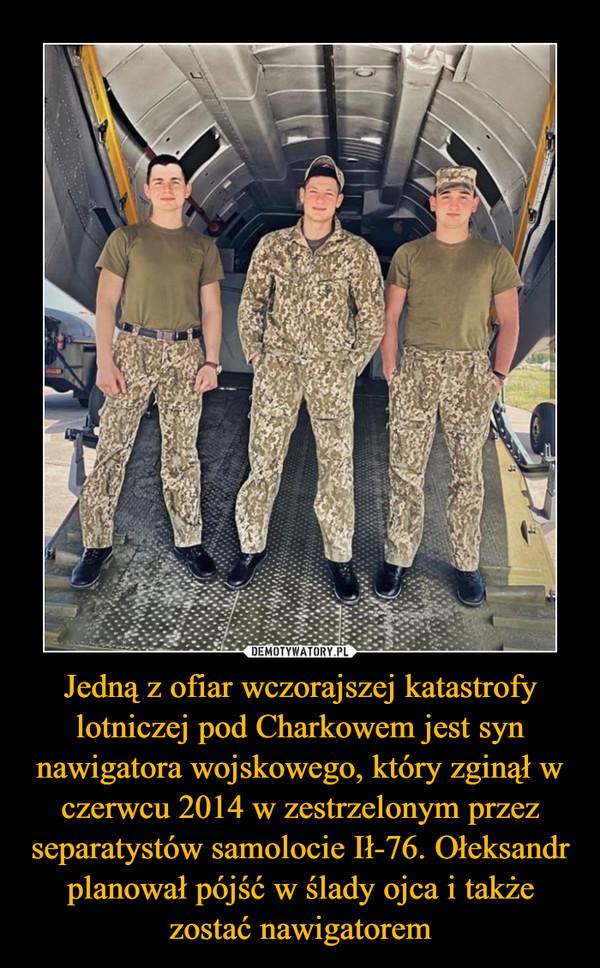 Jedną z ofiar wczorajszej katastrofy lotniczej pod Charkowem jest syn nawigatora wojskowego, który zginął w czerwcu 2014 w zestrzelonym przez separatystów samolocie Ił-76. Ołeksandr planował pójść w ślady ojca i także zostać nawigatorem –