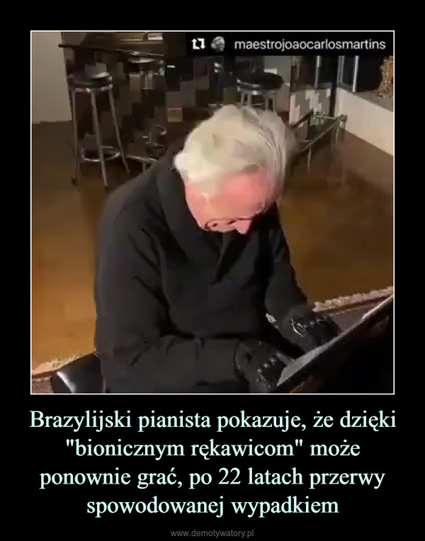 """Brazylijski pianista pokazuje, że dzięki """"bionicznym rękawicom"""" może ponownie grać, po 22 latach przerwy spowodowanej wypadkiem –"""