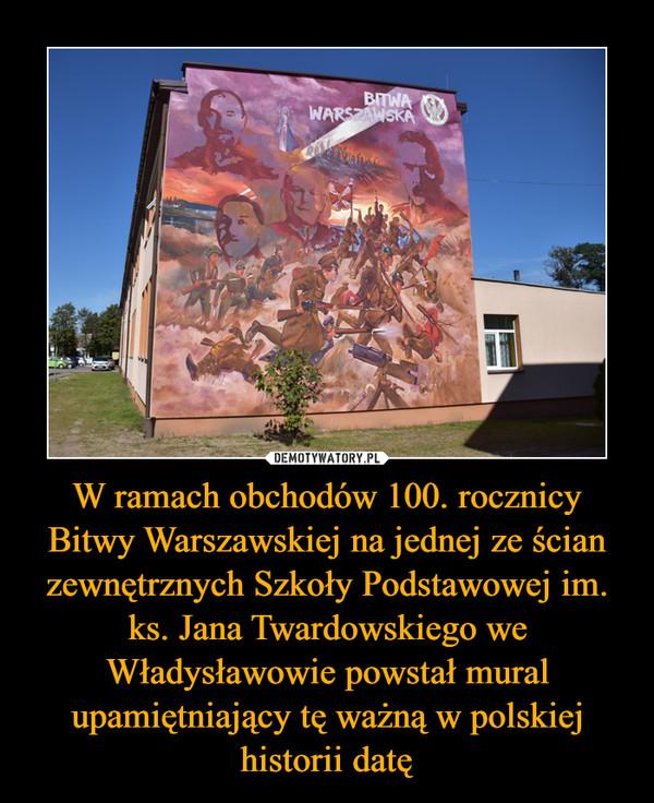 W ramach obchodów 100. rocznicy Bitwy Warszawskiej na jednej ze ścian zewnętrznych Szkoły Podstawowej im. ks. Jana Twardowskiego we Władysławowie powstał mural upamiętniający tę ważną w polskiej historii datę –