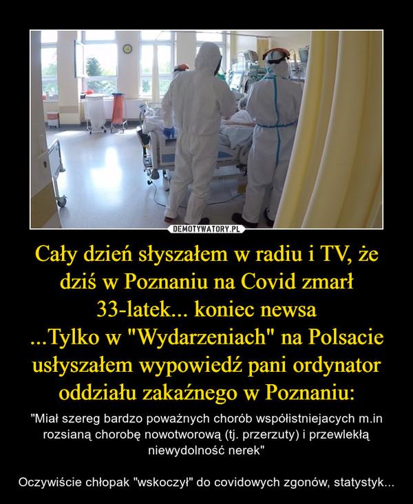 """Cały dzień słyszałem w radiu i TV, że dziś w Poznaniu na Covid zmarł 33-latek... koniec newsa...Tylko w """"Wydarzeniach"""" na Polsacie usłyszałem wypowiedź pani ordynator oddziału zakaźnego w Poznaniu: – """"Miał szereg bardzo poważnych chorób współistniejacych m.in rozsianą chorobę nowotworową (tj. przerzuty) i przewlekłą niewydolność nerek""""Oczywiście chłopak """"wskoczył"""" do covidowych zgonów, statystyk..."""