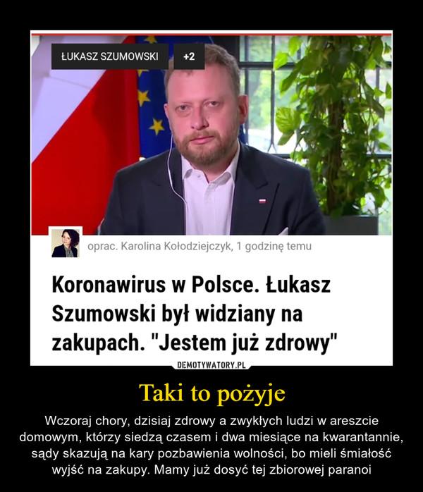 """Taki to pożyje – Wczoraj chory, dzisiaj zdrowy a zwykłych ludzi w areszcie domowym, którzy siedzą czasem i dwa miesiące na kwarantannie, sądy skazują na kary pozbawienia wolności, bo mieli śmiałość wyjść na zakupy. Mamy już dosyć tej zbiorowej paranoi Koronawirus w Polsce. Łukasz Szumowski był widziany na zakupach. """"Jestem już zdrowy"""""""