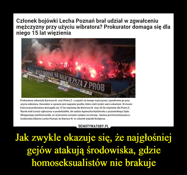 Jak zwykle okazuje się, że najgłośniej gejów atakują środowiska, gdzie homoseksualistów nie brakuje –  Członek bojówki Lecha Poznań brał udział w zgwałceniumężczyzny przy użyciu wibratora? Prokurator domaga się dlaniego 15 lat więzieniaWISTAWIONA NA NAJCIEŻSZA Z PROBGRAJ WProkuratura oskarżyła Bartosza N. oraz Piotra Z. o napaść na innego mężczyznę i zgwałcenie go przyużyciu wibratora. Dowodem w sprawie jest nagranie gwałtu, które mieli zrobić sami oskarżeni. W mowiekońcowej prokuratura domagata się 15 lat więzienia dla Bartosza N. oraz 20 lat więzienia dla Piotra Z.Wyrok miał zostać ogłoszony w poniedziałek, ale sędzia Agnieszka Kędzierska z poznańskiego SąduOkręgowego poinformowała, że orzeczenie zostanie wydane za miesiąc. Sprawa jest komentowana wśrodowisku kibiców Lecha Poznań, bo Bartosz N. to członek bojówki Kolejorza.