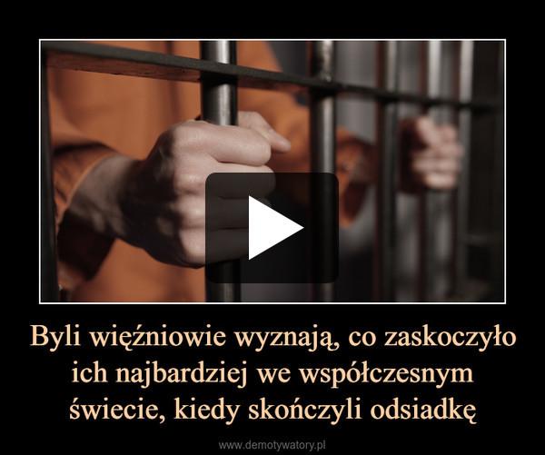 Byli więźniowie wyznają, co zaskoczyło ich najbardziej we współczesnym świecie, kiedy skończyli odsiadkę –