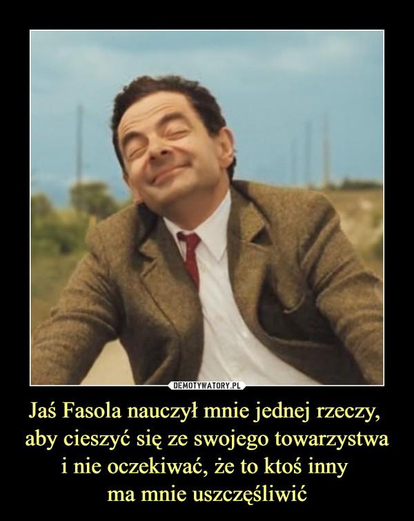 Jaś Fasola nauczył mnie jednej rzeczy, aby cieszyć się ze swojego towarzystwai nie oczekiwać, że to ktoś inny ma mnie uszczęśliwić –