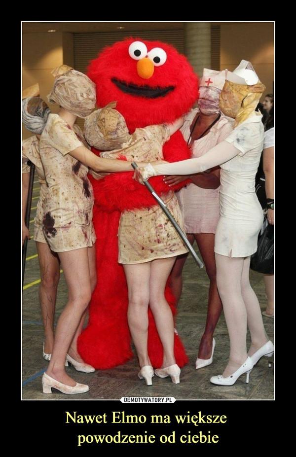 Nawet Elmo ma większe powodzenie od ciebie –