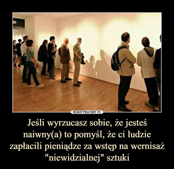 """Jeśli wyrzucasz sobie, że jesteś naiwny(a) to pomyśl, że ci ludzie zapłacili pieniądze za wstęp na wernisaż """"niewidzialnej"""" sztuki –"""