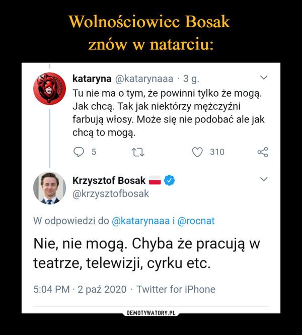–  Wolnościowiec Bosakznów w natarciu:kataryna @katarynaaa · 3 g.Tu nie ma o tym, że powinni tylko że mogą.Jak chcą. Tak jak niektórzy mężczyźnifarbują włosy. Może się nie podobać ale jakchcą to mogą.5310Krzysztof Bosak@krzysztofbosakW odpowiedzi do @katarynaaa i @rocnatNie, nie mogą. Chyba że pracują wteatrze, telewizji, cyrku etc.5:04 PM · 2 paź 2020 · Twitter for iPhoneDEMOTYWATORY.PL