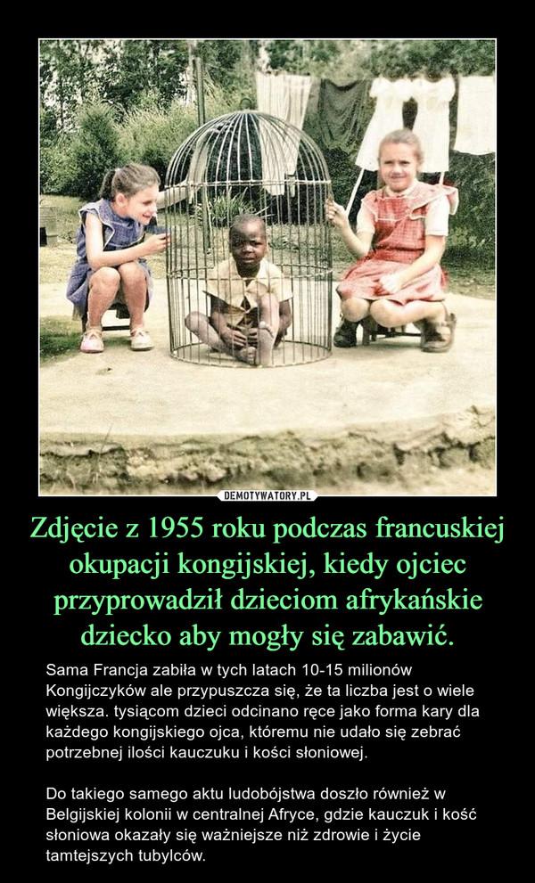 Zdjęcie z 1955 roku podczas francuskiej okupacji kongijskiej, kiedy ojciec przyprowadził dzieciom afrykańskie dziecko aby mogły się zabawić. – Sama Francja zabiła w tych latach 10-15 milionów Kongijczyków ale przypuszcza się, że ta liczba jest o wiele większa. tysiącom dzieci odcinano ręce jako forma kary dla każdego kongijskiego ojca, któremu nie udało się zebrać potrzebnej ilości kauczuku i kości słoniowej.Do takiego samego aktu ludobójstwa doszło również w Belgijskiej kolonii w centralnej Afryce, gdzie kauczuk i kość słoniowa okazały się ważniejsze niż zdrowie i życie tamtejszych tubylców.