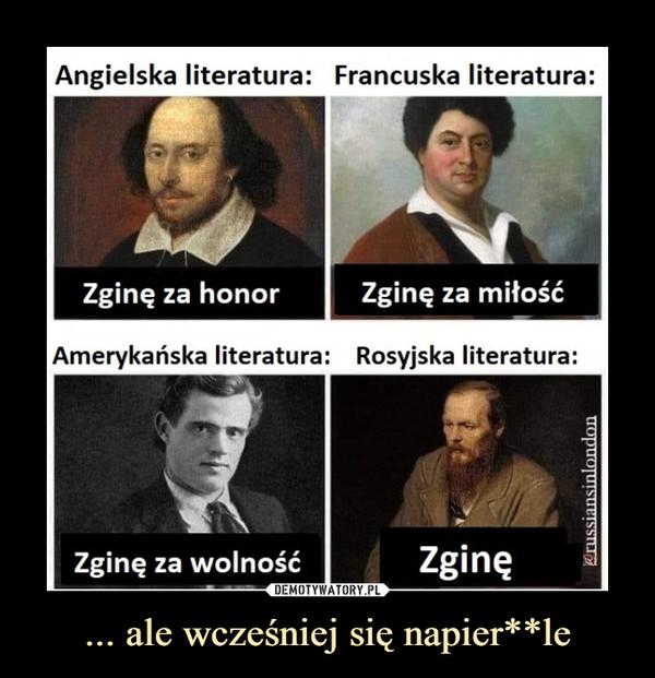 ... ale wcześniej się napier**le –  Angielska literatura: Francuska literatura:Zginę za honor    j   Zginę za miłośćAmerykańska literatura:   Rosyjska literatura: