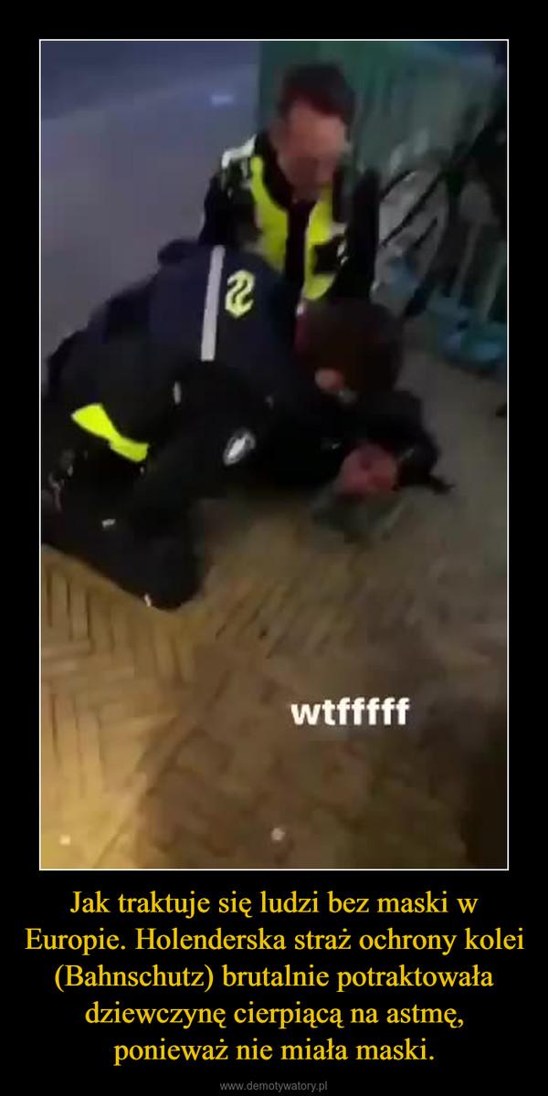 Jak traktuje się ludzi bez maski w Europie. Holenderska straż ochrony kolei (Bahnschutz) brutalnie potraktowała dziewczynę cierpiącą na astmę, ponieważ nie miała maski. –