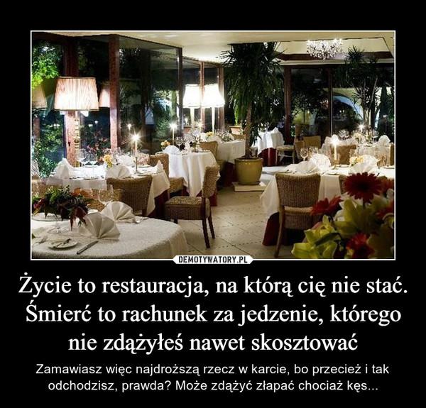 Życie to restauracja, na którą cię nie stać. Śmierć to rachunek za jedzenie, którego nie zdążyłeś nawet skosztować – Zamawiasz więc najdroższą rzecz w karcie, bo przecież i tak odchodzisz, prawda? Może zdążyć złapać chociaż kęs...