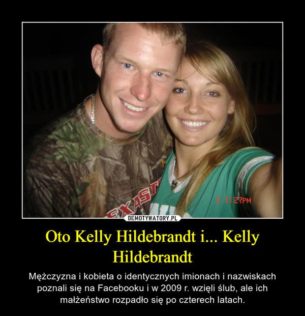 Oto Kelly Hildebrandt i... Kelly Hildebrandt – Mężczyzna i kobieta o identycznych imionach i nazwiskach poznali się na Facebooku i w 2009 r. wzięli ślub, ale ich małżeństwo rozpadło się po czterech latach.