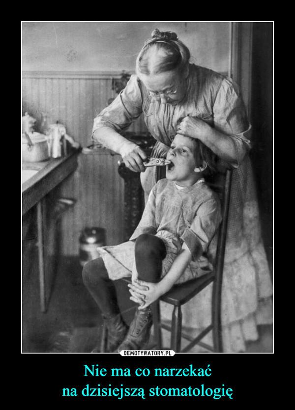 Nie ma co narzekaćna dzisiejszą stomatologię –