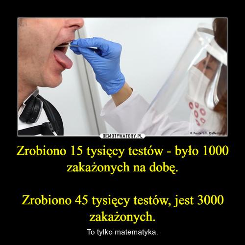 Zrobiono 15 tysięcy testów - było 1000 zakażonych na dobę.  Zrobiono 45 tysięcy testów, jest 3000 zakażonych.