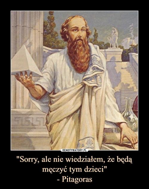 """""""Sorry, ale nie wiedziałem, że będą męczyć tym dzieci"""" - Pitagoras"""