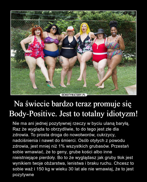 Na świecie bardzo teraz promuje się Body-Positive. Jest to totalny idiotyzm! – Nie ma ani jednej pozytywnej rzeczy w byciu ulaną baryłą. Raz że wygląda to obrzydliwie, to do tego jest złe dla zdrowia. To prosta droga do nowotworów, cukrzycy, nadciśnienia i nawet do śmierci. Osób otyłych z powodu zdrowia, jest mniej niż 1% wszystkich grubasów. Przestań sobie wmawiać, że to geny, grube kości albo inne nieistniejące pierdoły. Bo to że wyglądasz jak gruby tłok jest wynikiem twoje obżarstwa, lenistwa i braku ruchu. Chcesz to sobie waż i 150 kg w wieku 30 lat ale nie wmawiaj, że to jest pozytywne
