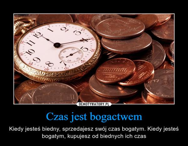 Czas jest bogactwem – Kiedy jesteś biedny, sprzedajesz swój czas bogatym. Kiedy jesteś bogatym, kupujesz od biednych ich czas