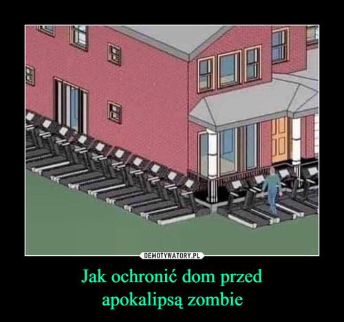 Jak ochronić dom przed apokalipsą zombie