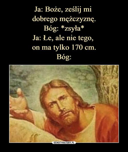 Ja: Boże, ześlij mi  dobrego mężczyznę. Bóg: *zsyła* Ja: Łe, ale nie tego,  on ma tylko 170 cm. Bóg: