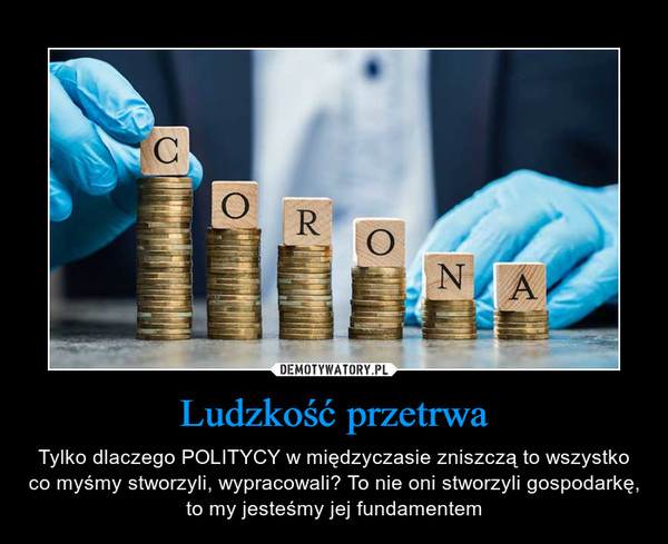 Ludzkość przetrwa – Tylko dlaczego POLITYCY w międzyczasie zniszczą to wszystko co myśmy stworzyli, wypracowali? To nie oni stworzyli gospodarkę, to my jesteśmy jej fundamentem