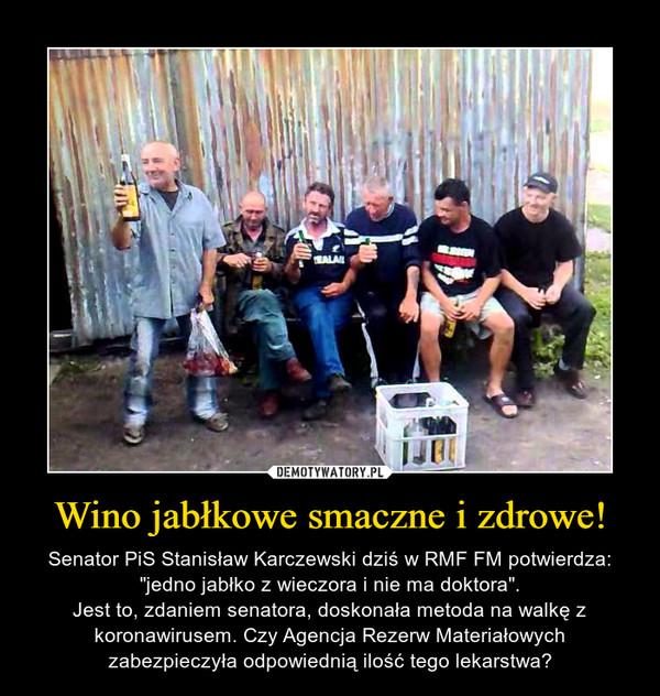 """Wino jabłkowe smaczne i zdrowe! – Senator PiS Stanisław Karczewski dziś w RMF FM potwierdza: """"jedno jabłko z wieczora i nie ma doktora"""".Jest to, zdaniem senatora, doskonała metoda na walkę z koronawirusem. Czy Agencja Rezerw Materiałowych zabezpieczyła odpowiednią ilość tego lekarstwa?"""