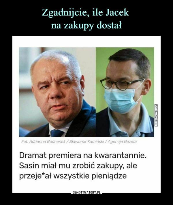 –  Fot Adrianna Bochenek / Sławomir Kamiński /Agencja GazetaDramat premiera na kwarantannie.Sasin miał mu zrobić zakupy, aleprzeje*ał wszystkie pieniądze