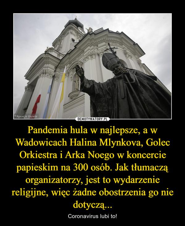 Pandemia hula w najlepsze, a w Wadowicach Halina Mlynkova, Golec Orkiestra i Arka Noego w koncercie papieskim na 300 osób. Jak tłumaczą organizatorzy, jest to wydarzenie religijne, więc żadne obostrzenia go nie dotyczą... – Coronavirus lubi to!