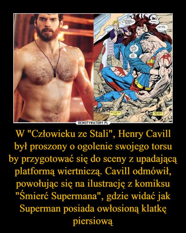 """W """"Człowieku ze Stali"""", Henry Cavill był proszony o ogolenie swojego torsu by przygotować się do sceny z upadającą platformą wiertniczą. Cavill odmówił, powołując się na ilustrację z komiksu """"Śmierć Supermana"""", gdzie widać jak Superman posiada owłosioną klatkę piersiową –"""