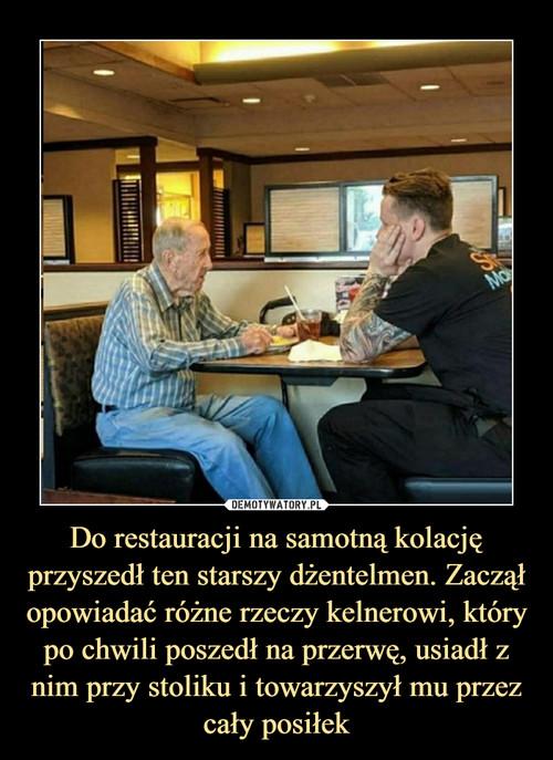 Do restauracji na samotną kolację przyszedł ten starszy dżentelmen. Zaczął opowiadać różne rzeczy kelnerowi, który po chwili poszedł na przerwę, usiadł z nim przy stoliku i towarzyszył mu przez cały posiłek