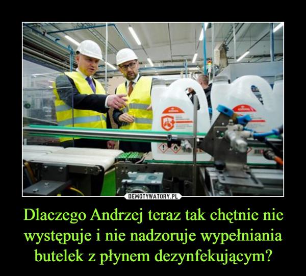 Dlaczego Andrzej teraz tak chętnie nie występuje i nie nadzoruje wypełniania butelek z płynem dezynfekującym? –