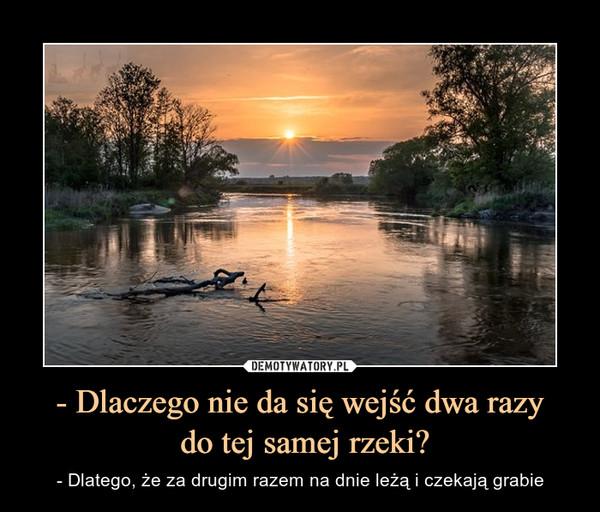 - Dlaczego nie da się wejść dwa razy do tej samej rzeki? – - Dlatego, że za drugim razem na dnie leżą i czekają grabie