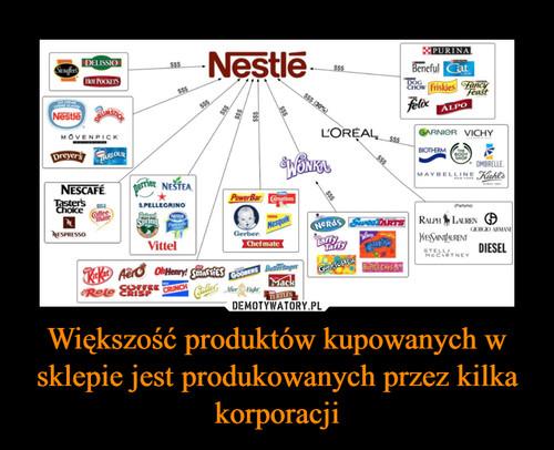 Większość produktów kupowanych w sklepie jest produkowanych przez kilka korporacji