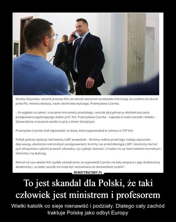 To jest skandal dla Polski, że taki człowiek jest ministrem i profesorem – Wielki katolik co sieje nienawiść i podziały. Dlatego cały zachód traktuje Polskę jako odbyt Europy