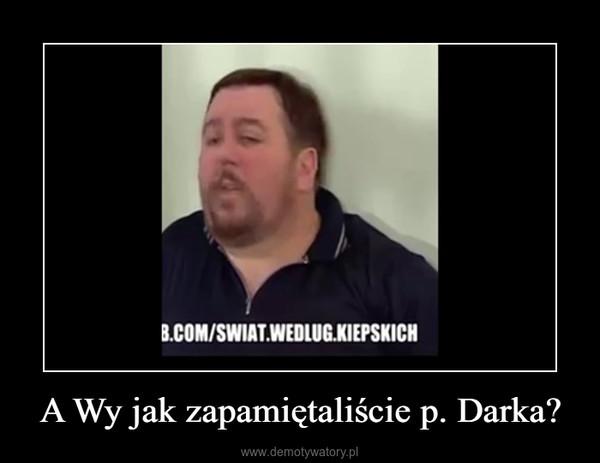 A Wy jak zapamiętaliście p. Darka? –