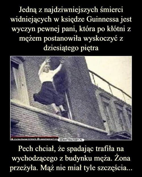 Jedną z najdziwniejszych śmierci widniejących w księdze Guinnessa jest wyczyn pewnej pani, która po kłótni z mężem postanowiła wyskoczyć z dziesiątego piętra Pech chciał, że spadając trafiła na wychodzącego z budynku męża. Żona przeżyła. Mąż nie miał tyle szczęścia...