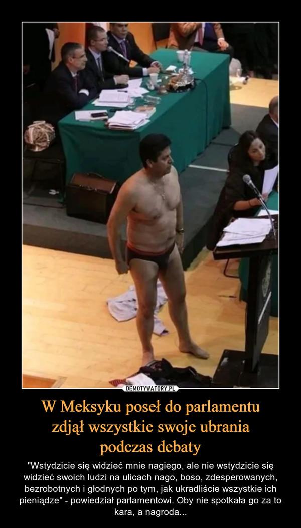 """W Meksyku poseł do parlamentuzdjął wszystkie swoje ubraniapodczas debaty – """"Wstydzicie się widzieć mnie nagiego, ale nie wstydzicie się widzieć swoich ludzi na ulicach nago, boso, zdesperowanych, bezrobotnych i głodnych po tym, jak ukradliście wszystkie ich pieniądze"""" - powiedział parlamentowi. Oby nie spotkała go za to kara, a nagroda..."""