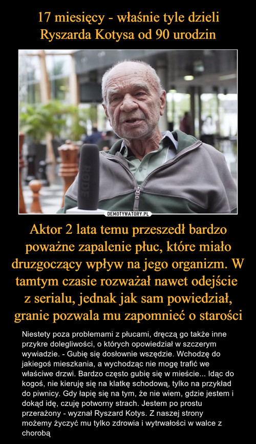 17 miesięcy - właśnie tyle dzieli Ryszarda Kotysa od 90 urodzin Aktor 2 lata temu przeszedł bardzo poważne zapalenie płuc, które miało druzgoczący wpływ na jego organizm. W tamtym czasie rozważał nawet odejście  z serialu, jednak jak sam powiedział, granie pozwala mu zapomnieć o starości