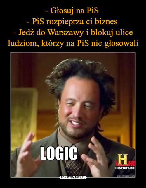 - Głosuj na PiS  - PiS rozpieprza ci biznes  - Jedź do Warszawy i blokuj ulice ludziom, którzy na PiS nie głosowali