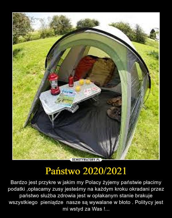 Państwo 2020/2021 – Bardzo jest przykre w jakim my Polacy żyjemy państwie płacimy podatki ,opłacamy zusy jesteśmy na każdym kroku okradani przez państwo służba zdrowia jest w opłakanym stanie brakuje wszystkiego  pieniądze  nasze są wywalane w błoto . Politycy jest mi wstyd za Was !...