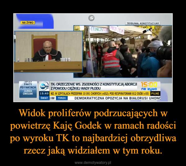 Widok proliferów podrzucających w powietrzę Kaję Godek w ramach radości po wyroku TK to najbardziej obrzydliwa rzecz jaką widziałem w tym roku. –