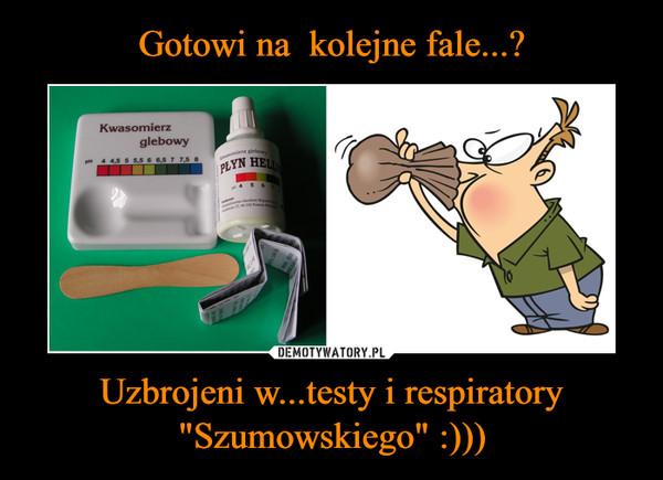 """Uzbrojeni w...testy i respiratory """"Szumowskiego"""" :))) –"""