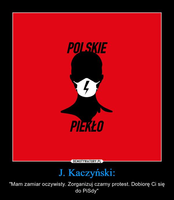 """J. Kaczyński: – """"Mam zamiar oczywisty. Zorganizuj czarny protest. Dobiorę Ci się do PiSdy"""""""