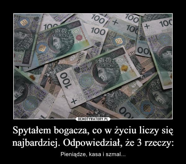 Spytałem bogacza, co w życiu liczy się najbardziej. Odpowiedział, że 3 rzeczy: – Pieniądze, kasa i szmal...