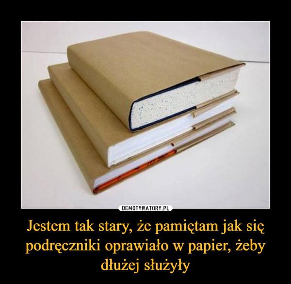Jestem tak stary, że pamiętam jak się podręczniki oprawiało w papier, żeby dłużej służyły –