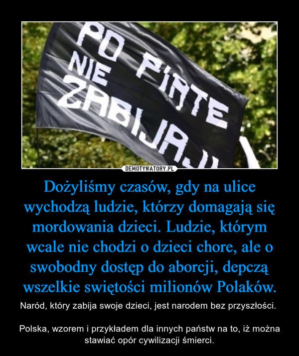 Dożyliśmy czasów, gdy na ulice wychodzą ludzie, którzy domagają się mordowania dzieci. Ludzie, którym wcale nie chodzi o dzieci chore, ale o swobodny dostęp do aborcji, depczą wszelkie swiętości milionów Polaków. – Naród, który zabija swoje dzieci, jest narodem bez przyszłości. Polska, wzorem i przykładem dla innych państw na to, iż można stawiać opór cywilizacji śmierci.