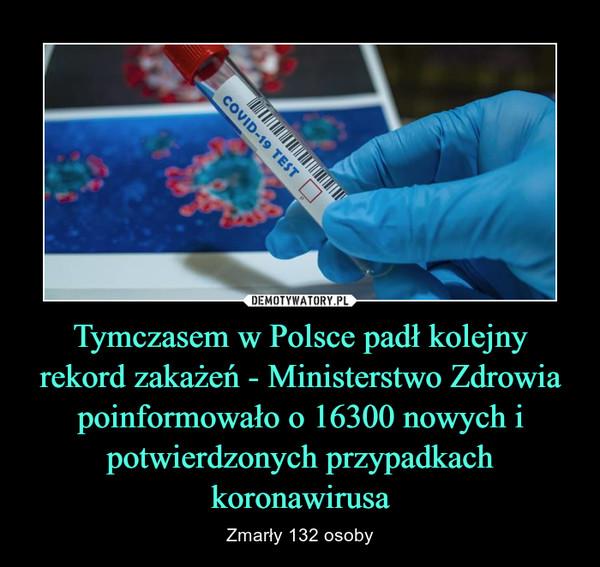 Tymczasem w Polsce padł kolejny rekord zakażeń - Ministerstwo Zdrowia poinformowało o 16300 nowych i potwierdzonych przypadkach koronawirusa – Zmarły 132 osoby