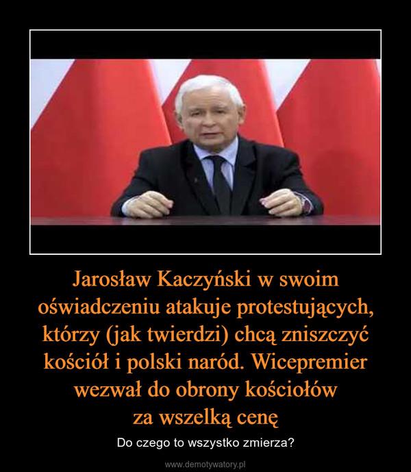 Jarosław Kaczyński w swoim oświadczeniu atakuje protestujących, którzy (jak twierdzi) chcą zniszczyć kościół i polski naród. Wicepremier wezwał do obrony kościołówza wszelką cenę – Do czego to wszystko zmierza?