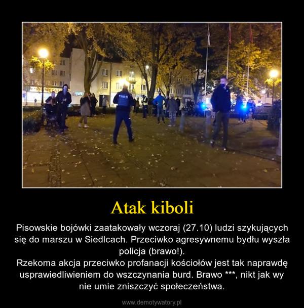 Atak kiboli – Pisowskie bojówki zaatakowały wczoraj (27.10) ludzi szykujących się do marszu w Siedlcach. Przeciwko agresywnemu bydłu wyszła policja (brawo!).Rzekoma akcja przeciwko profanacji kościołów jest tak naprawdę usprawiedliwieniem do wszczynania burd. Brawo ***, nikt jak wy nie umie zniszczyć społeczeństwa.